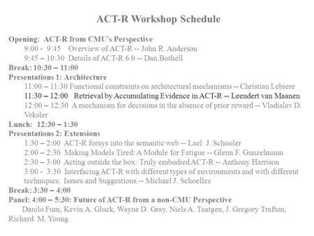 ACT-R Workshop Schedule Opening: ACT-R from CMU ' s Perspective 9:00 - 9:45 Overview of ACT-R -- John R. Anderson 9:45 – 10:30 Details of ACT-R 6.0 --