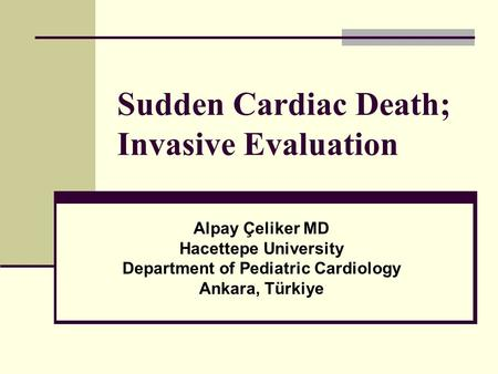 Sudden Cardiac Death; Invasive Evaluation Alpay Çeliker MD Hacettepe University Department of Pediatric Cardiology Ankara, Türkiye.