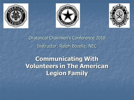 Oratorical Chairmen's Conference 2010 Instructor: Ralph Bozella, NEC Communicating With Volunteers in The American Legion Family.