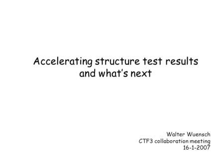 Accelerating structure test results and what's next Walter Wuensch CTF3 collaboration meeting 16-1-2007.