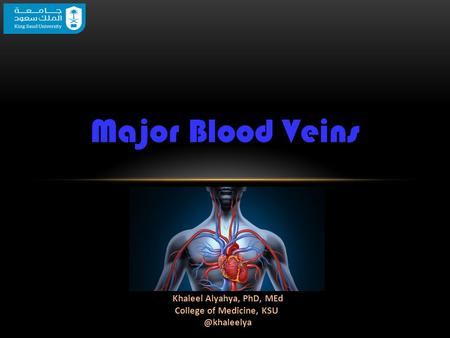 Major Blood Veins Khaleel Alyahya, PhD, MEd College of Medicine,