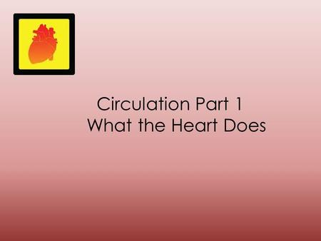 Circulation Part 1 What the Heart Does. The heart pumps oxygenated blood through the body. The heart also pumps blood filled with carbon dioxide away.