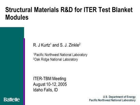 U.S. Department of Energy Pacific Northwest National Laboratory Structural Materials R&D for ITER Test Blanket Modules R. J Kurtz 1 and S. J. Zinkle 2.
