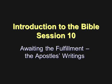 Introduction to the Bible Session 10 Awaiting the Fulfillment – the Apostles' Writings.