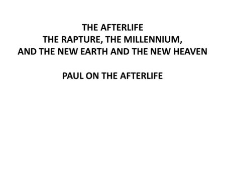 THE AFTERLIFE THE RAPTURE, THE MILLENNIUM, AND THE NEW EARTH AND THE NEW HEAVEN PAUL ON THE AFTERLIFE.