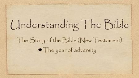 Understanding The Bible The Story of the Bible (New Testament) The year of adversity.