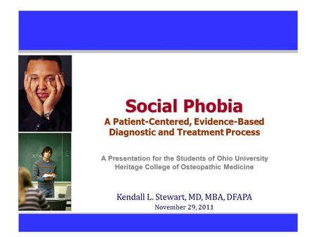 Social Phobia A Patient-Centered, Evidence-Based Diagnostic and Treatment Process A Presentation for the Students of Ohio University Heritage College of.