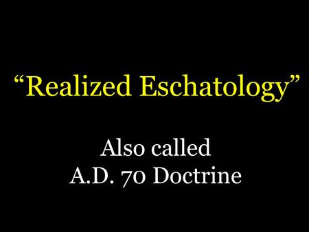 """Realized Eschatology"" Also called A.D. 70 Doctrine."