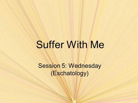 Suffer With Me Session 5: Wednesday (Eschatology).