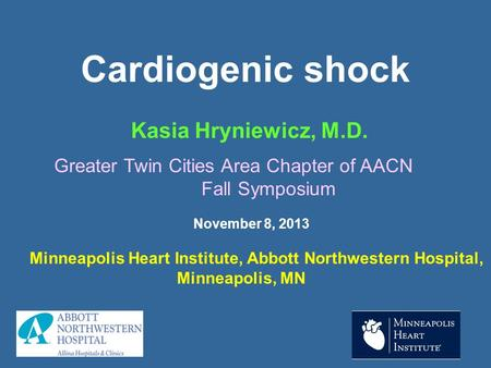 Cardiogenic shock Kasia Hryniewicz, M.D. Minneapolis Heart Institute, Abbott Northwestern Hospital, Minneapolis, MN Greater Twin Cities Area Chapter of.