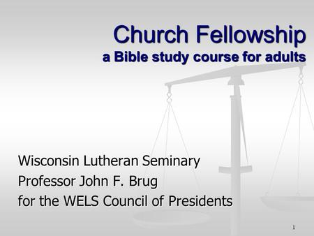 1 Church Fellowship a Bible study course for adults Wisconsin Lutheran Seminary Professor John F. Brug for the WELS Council of Presidents.