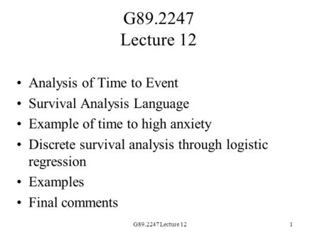 G89.2247 Lecture 121 Analysis of Time to Event Survival Analysis Language Example of time to high anxiety Discrete survival analysis through logistic regression.