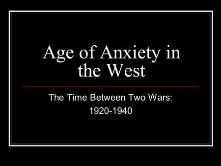 Age of Anxiety in the West The Time Between Two Wars: 1920-1940.