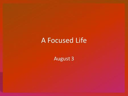 A Focused Life August 3. Think About It What devices do you use to enable you to focus and see things more clearly either closely or at a distance? Today.