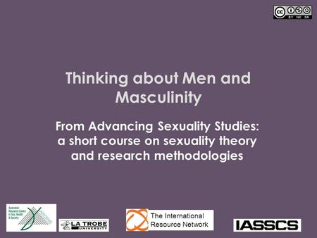 Thinking about Men and Masculinity From Advancing Sexuality Studies: a short course on sexuality theory and research methodologies The International Resource.