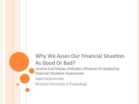 1 Why We Asses Our Financial Situation As Good Or Bad? Income And Money Attitudes Influence On Subjective Financial Situation Assessment Agata Gąsiorowska.