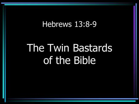 Hebrews 13:8-9 The Twin Bastards of the Bible. Hebrews 13:8-9 Jesus Christ is the same yesterday and today, yes and forever. Do not be carried away by.