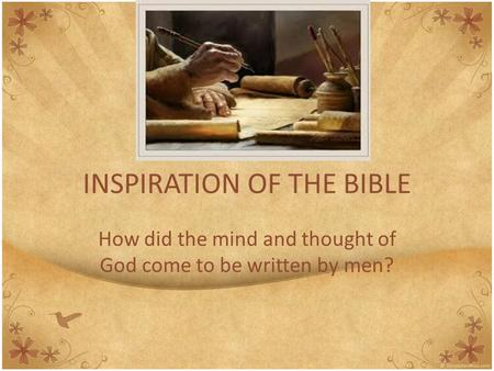 INSPIRATION OF THE BIBLE How did the mind and thought of God come to be written by men?