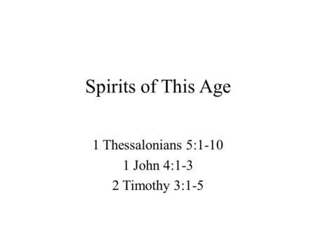 Spirits of This Age 1 Thessalonians 5:1-10 1 John 4:1-3 2 Timothy 3:1-5.