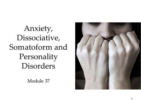 1 Anxiety, Dissociative, Somatoform and Personality Disorders Module 37.
