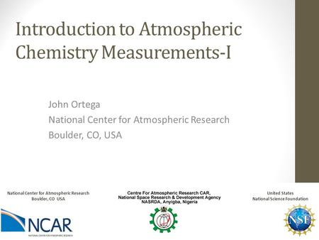 Introduction to <strong>Atmospheric</strong> Chemistry Measurements-I John Ortega National Center for <strong>Atmospheric</strong> Research Boulder, CO, USA National Center for <strong>Atmospheric</strong>.