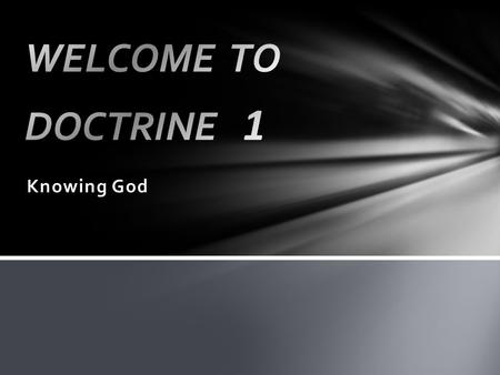 Knowing God. What is Doctrine? …the explanation of the truth about God as he has revealed it to us Biblical Theology: Bible Overview, OT1.1, P2F Systematic.