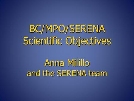 BC/MPO/SERENA Scientific Objectives Anna Milillo and the SERENA team.