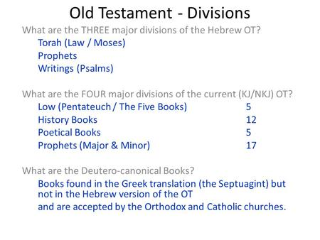 Old Testament - Divisions What are the THREE major divisions of the Hebrew OT? Torah (Law / Moses) Prophets Writings (Psalms) What are the FOUR major divisions.