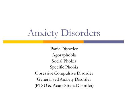 Anxiety Disorders Panic Disorder Agoraphobia Social Phobia Specific Phobia Obsessive Compulsive Disorder Generalized Anxiety Disorder (PTSD & Acute Stress.