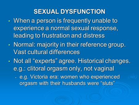 SEXUAL DYSFUNCTION When a person is frequently unable to experience a normal sexual response, leading to frustration and distress When a person is frequently.