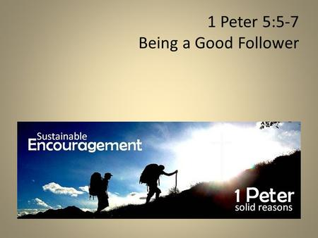 1 Peter 5:5-7 Being a Good Follower. If you want to be a great leader, you must first become a great follower.