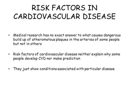 RISK FACTORS IN CARDIOVASCULAR DISEASE Medical research has no exact answer to what causes dangerous build up of atheromatous plaques in the arteries of.