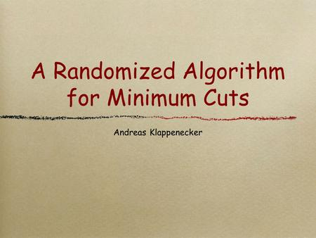 A Randomized Algorithm for Minimum Cuts Andreas Klappenecker.