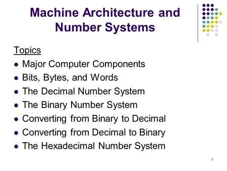 1 Machine Architecture and Number Systems Topics Major Computer Components Bits, Bytes, and Words The Decimal Number System The Binary Number System Converting.
