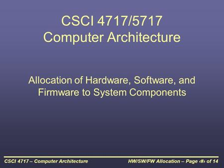 HW/SW/FW Allocation – Page 1 of 14CSCI 4717 – Computer Architecture CSCI 4717/5717 Computer Architecture Allocation of Hardware, Software, and Firmware.