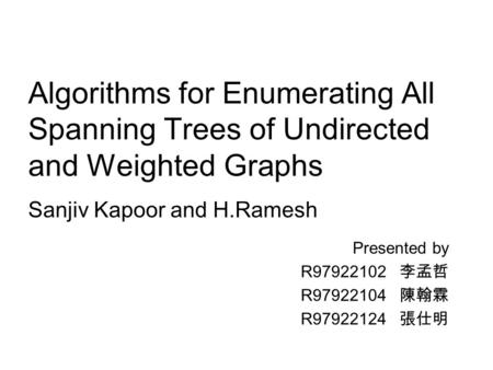 Algorithms for Enumerating All Spanning Trees of Undirected and Weighted Graphs Presented by R97922102 李孟哲 R97922104 陳翰霖 R97922124 張仕明 Sanjiv Kapoor and.