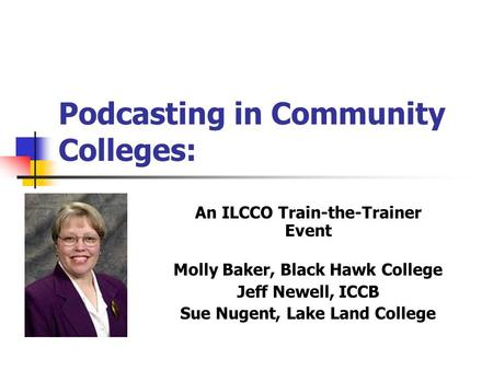 Podcasting in Community Colleges: An ILCCO Train-the-Trainer Event Molly Baker, Black Hawk College Jeff Newell, ICCB Sue Nugent, Lake Land College.