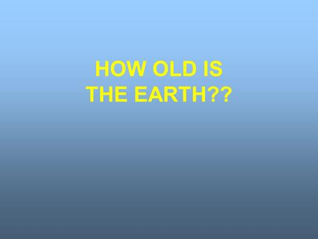 HOW OLD IS THE EARTH??. Bishop James Ussher – 1581-1656 Used the Bible to estimate age of earth as approximately six thousand years.