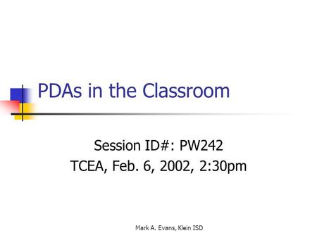 Mark A. Evans, Klein ISD PDAs in the Classroom Session ID#: PW242 TCEA, Feb. 6, 2002, 2:30pm.