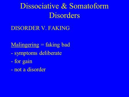 Dissociative & Somatoform Disorders DISORDER V. FAKING Malingering = faking bad - symptoms deliberate - for gain - not a disorder.