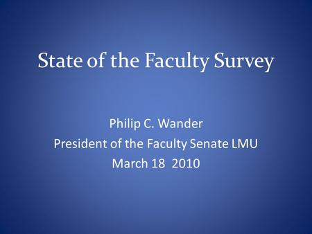 State of the Faculty Survey Philip C. Wander President of the Faculty Senate LMU March 18 2010.