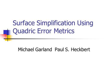 Surface Simplification Using Quadric Error Metrics Michael Garland Paul S. Heckbert.
