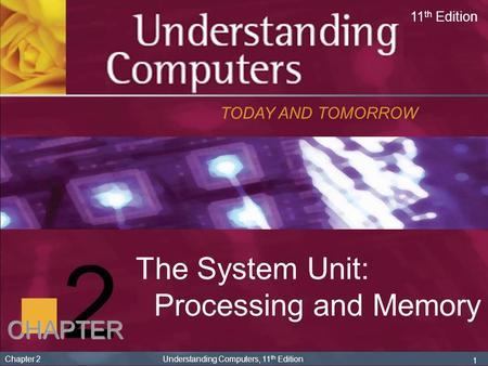 1 Chapter 2 Understanding Computers, 11 th Edition 2 The System Unit: Processing and Memory TODAY AND TOMORROW 11 th Edition CHAPTER.