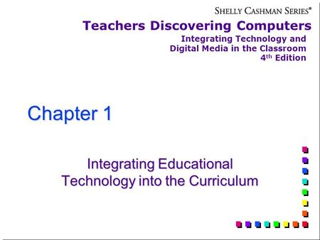 Chapter 1 Integrating Educational Technology into the Curriculum Teachers Discovering Computers Integrating Technology and Digital Media in the Classroom.