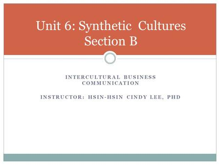 INTERCULTURAL BUSINESS COMMUNICATION INSTRUCTOR: HSIN-HSIN CINDY LEE, PHD Unit 6: Synthetic Cultures Section B.