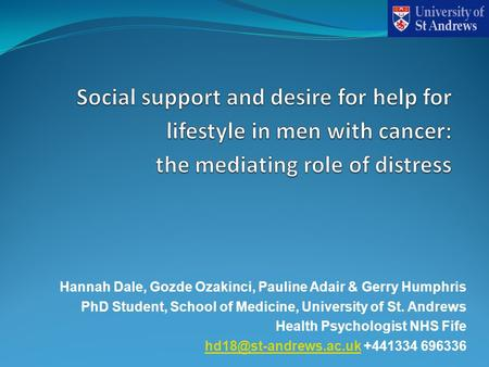 Hannah Dale, Gozde Ozakinci, Pauline Adair & Gerry Humphris PhD Student, School of Medicine, University of St. Andrews Health Psychologist NHS Fife