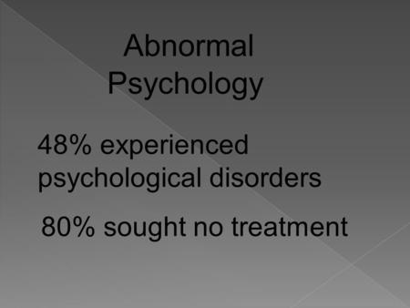 Abnormal Psychology 48% experienced psychological disorders 80% sought no treatment.
