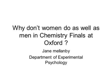 Why don't women do as well as men in Chemistry Finals at Oxford ? Jane mellanby Department of Experimental Psychology.