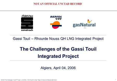1 060404 The Challenges of the GT Project – UNCTAD – 10th Africa Oil & Gas, Trade & Finance Conference & Exhibition Gassi Touil – Rhourde Nouss QH LNG.