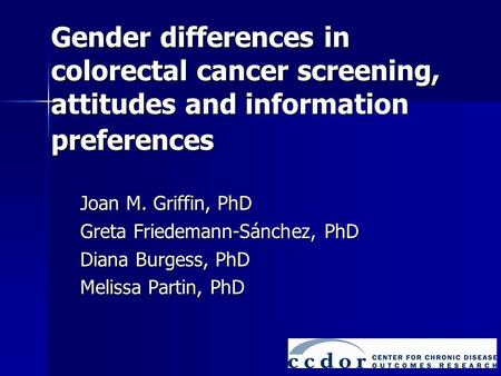 Gender differences in colorectal cancer screening, attitudes and information preferences Joan M. Griffin, PhD Greta Friedemann-Sánchez, PhD Diana Burgess,